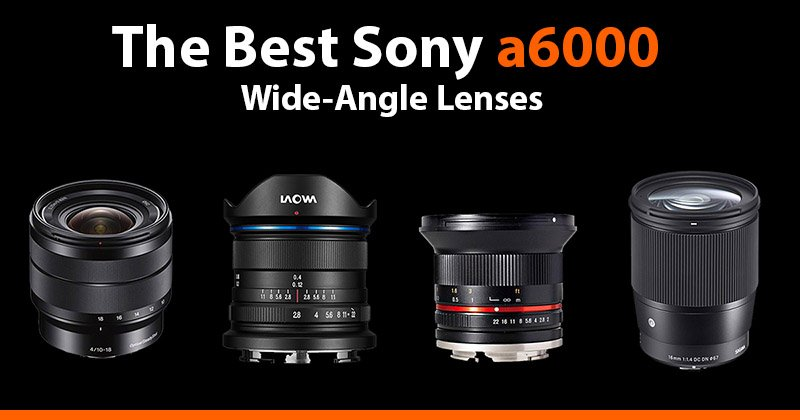 best sony a6000 wide-angle lenses