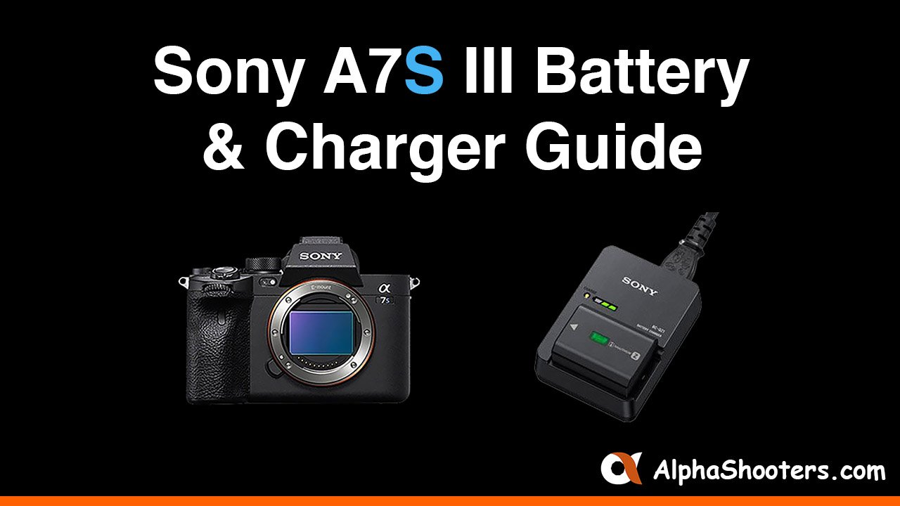 Sony a7S III Battery and Charger Guide